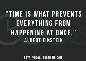 """Time is what prevents everything from happening at once."" - Albert Einstein"