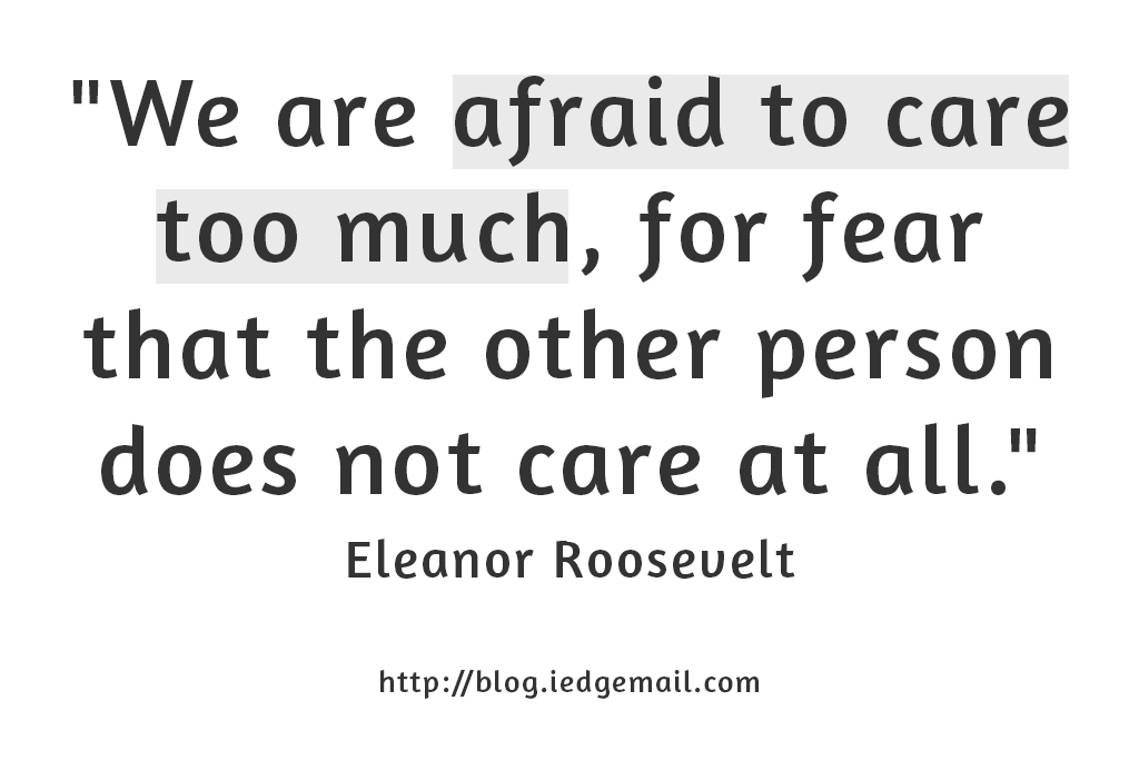 """We are afraid to care too much, for fear that the other person does not care at all."" - Eleanor Roosevelt"