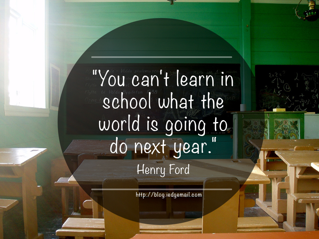 """You can't learn in school what the world is going to do next year."" - Henry Ford"